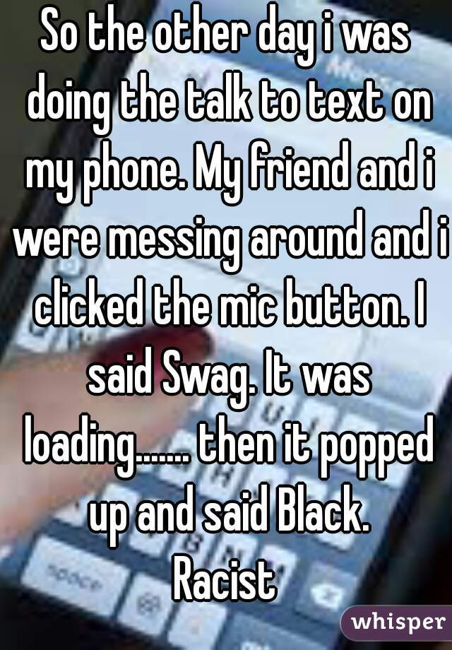 So the other day i was doing the talk to text on my phone. My friend and i were messing around and i clicked the mic button. I said Swag. It was loading....... then it popped up and said Black. Racist