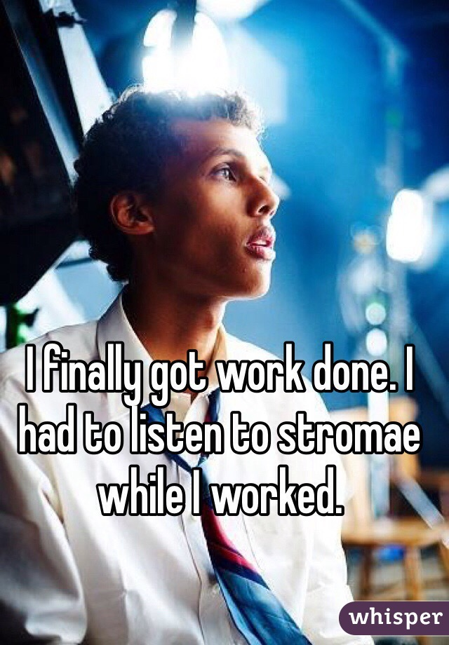 I finally got work done. I had to listen to stromae while I worked.