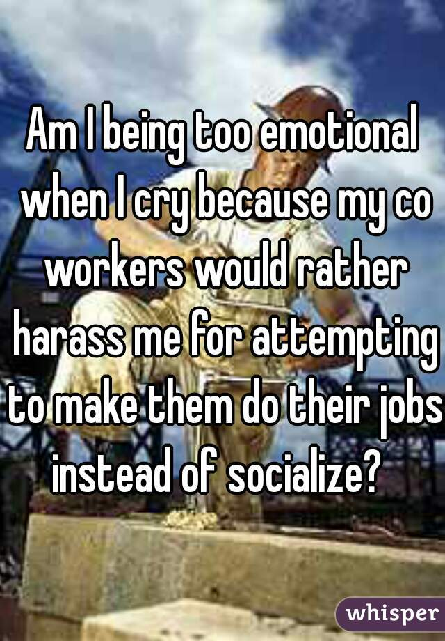 Am I being too emotional when I cry because my co workers would rather harass me for attempting to make them do their jobs instead of socialize?