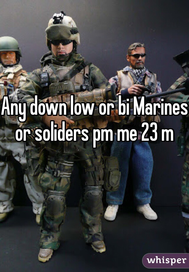 Any down low or bi Marines or soliders pm me 23 m