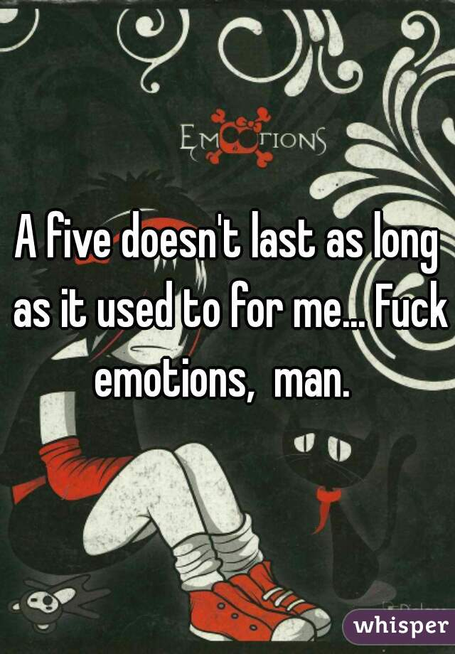 A five doesn't last as long as it used to for me... Fuck emotions,  man.