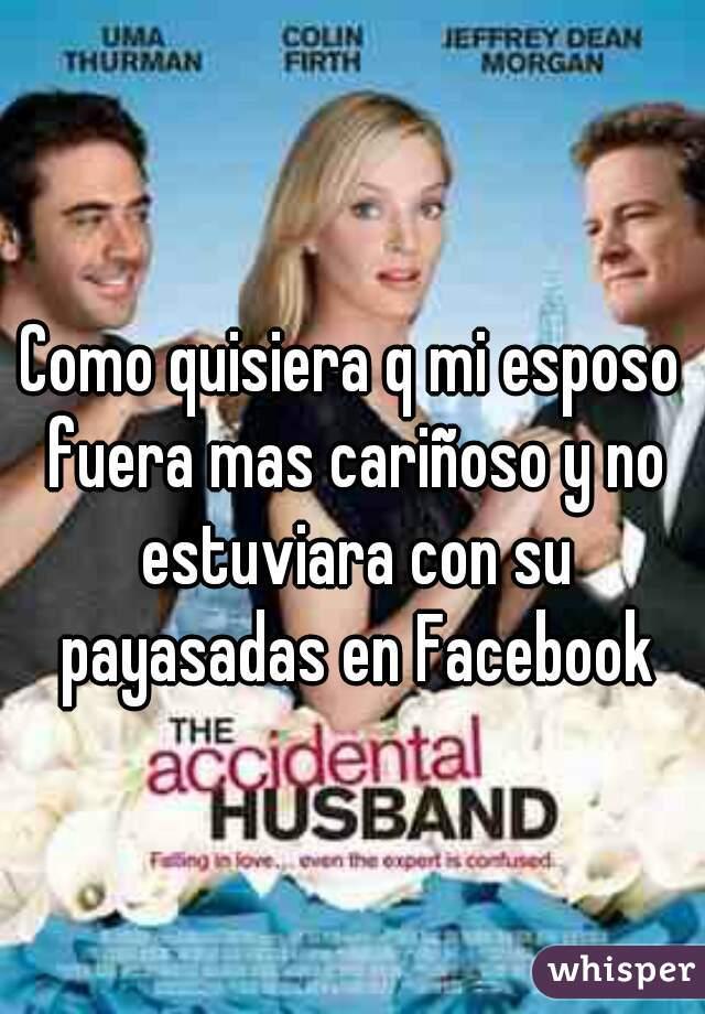 Como quisiera q mi esposo fuera mas cariñoso y no estuviara con su payasadas en Facebook