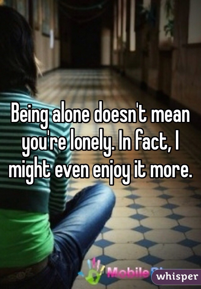 Being alone doesn't mean you're lonely. In fact, I might even enjoy it more.