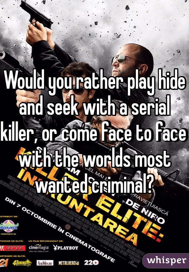 Would you rather play hide and seek with a serial killer, or come face to face with the worlds most wanted criminal?