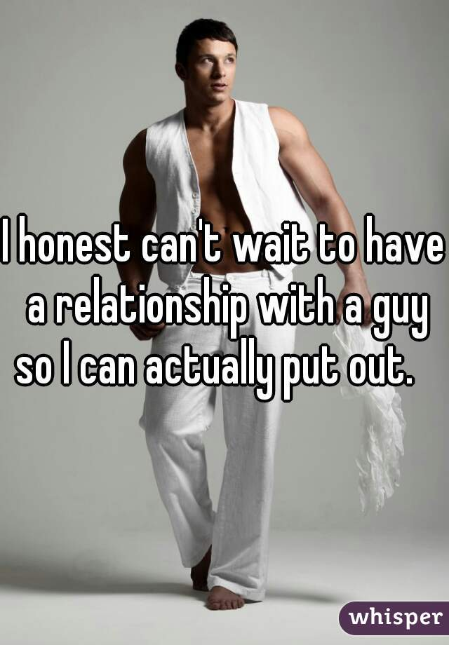I honest can't wait to have a relationship with a guy so I can actually put out.
