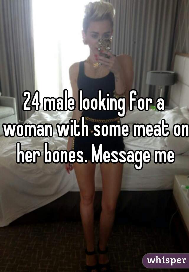 24 male looking for a woman with some meat on her bones. Message me