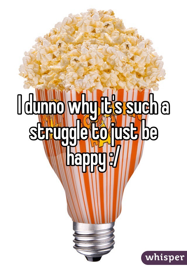 I dunno why it's such a struggle to just be happy :/