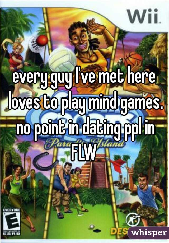 every guy I've met here loves to play mind games. no point in dating ppl in FLW