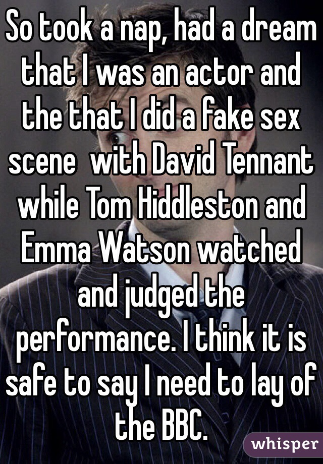 So took a nap, had a dream that I was an actor and the that I did a fake sex scene  with David Tennant while Tom Hiddleston and  Emma Watson watched and judged the performance. I think it is safe to say I need to lay of the BBC.