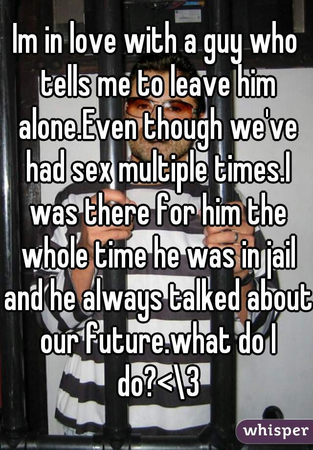 Im in love with a guy who tells me to leave him alone.Even though we've had sex multiple times.I was there for him the whole time he was in jail and he always talked about our future.what do I do?<\3