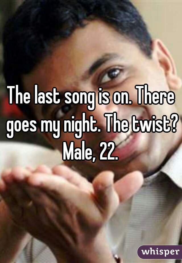 The last song is on. There goes my night. The twist? Male, 22.