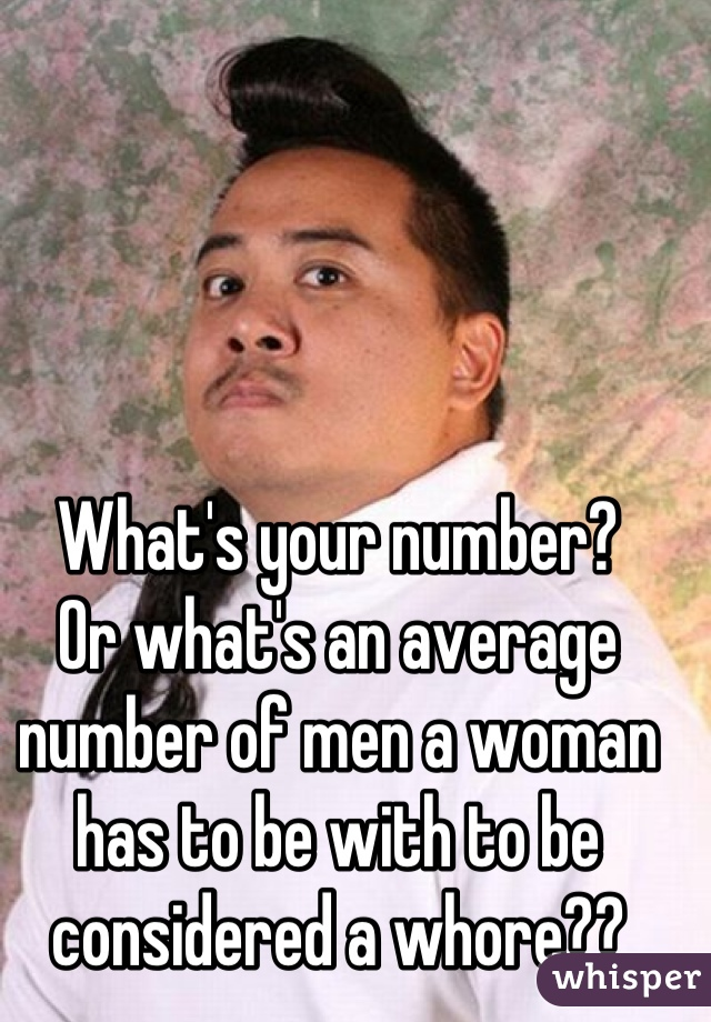 What's your number?  Or what's an average number of men a woman has to be with to be considered a whore??