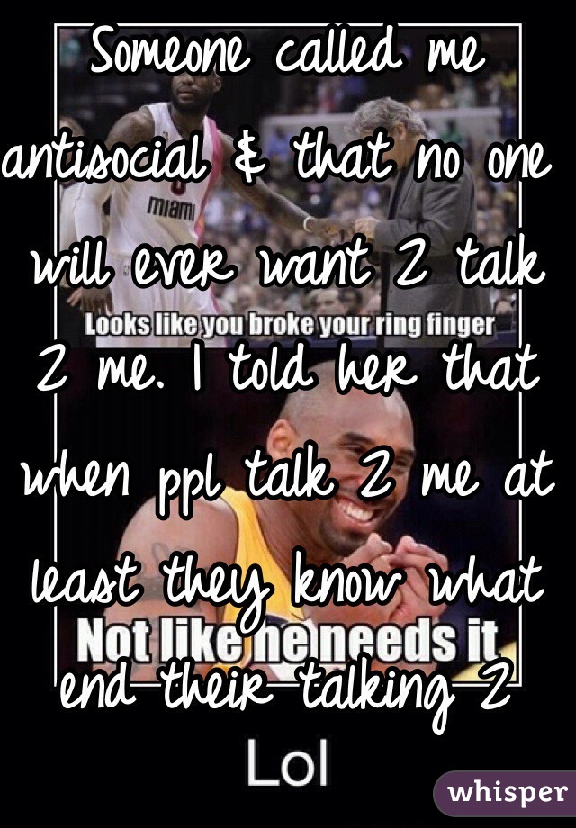 Someone called me antisocial & that no one will ever want 2 talk 2 me. I told her that when ppl talk 2 me at least they know what end their talking 2