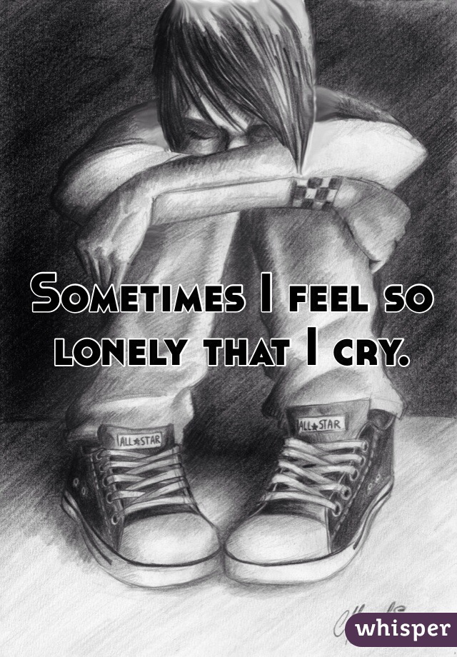 Sometimes I feel so lonely that I cry.