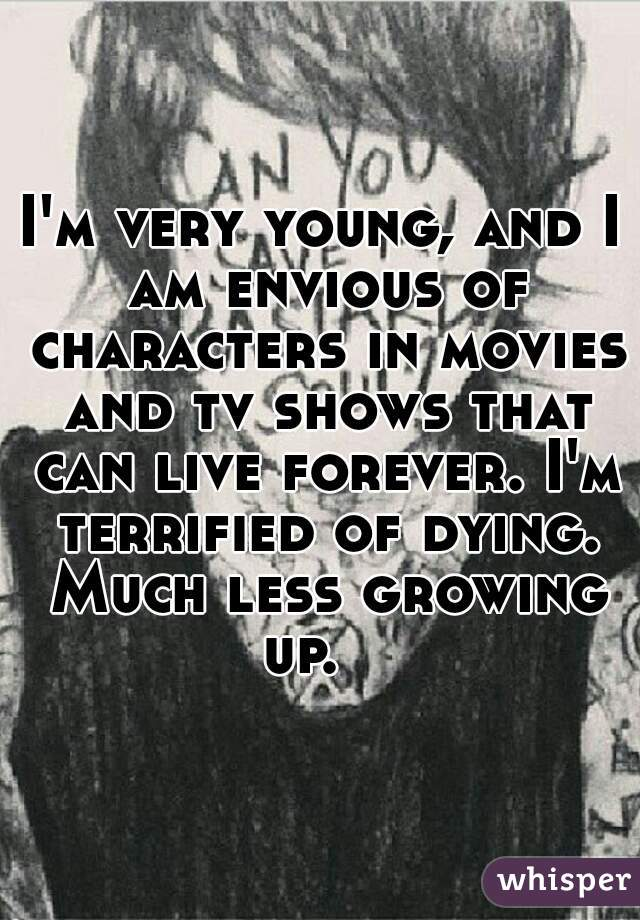 I'm very young, and I am envious of characters in movies and tv shows that can live forever. I'm terrified of dying. Much less growing up.
