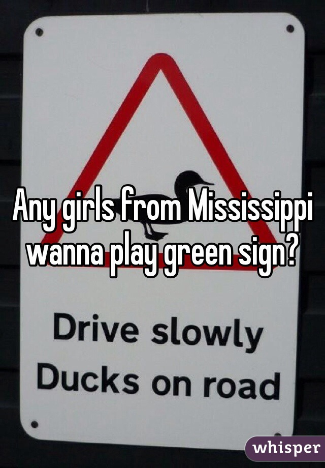 Any girls from Mississippi wanna play green sign?