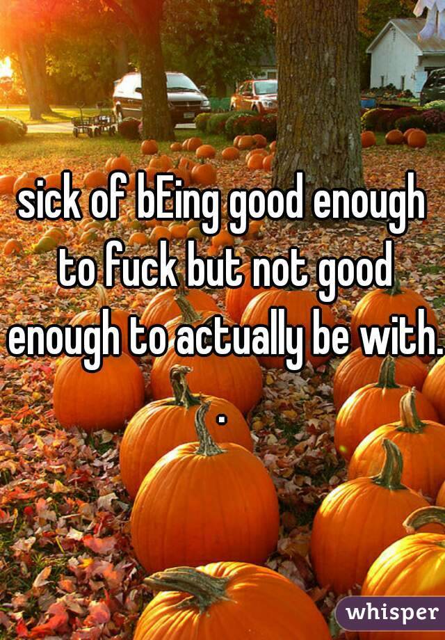 sick of bEing good enough to fuck but not good enough to actually be with. .