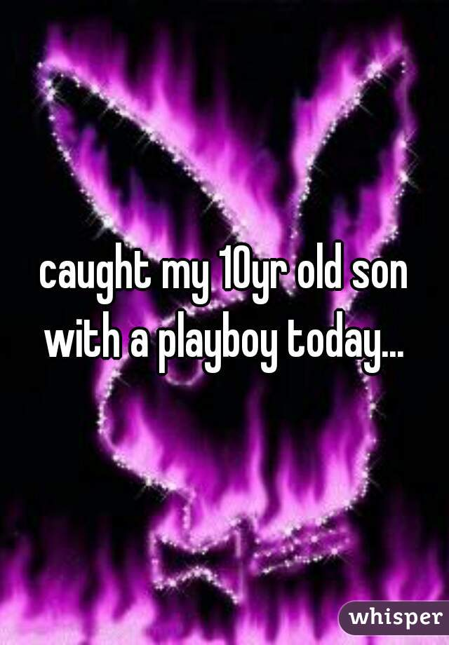 caught my 10yr old son with a playboy today...