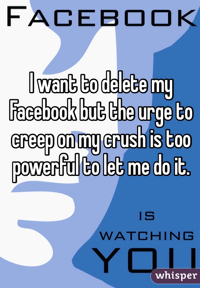 I want to delete my Facebook but the urge to creep on my crush is too powerful to let me do it.