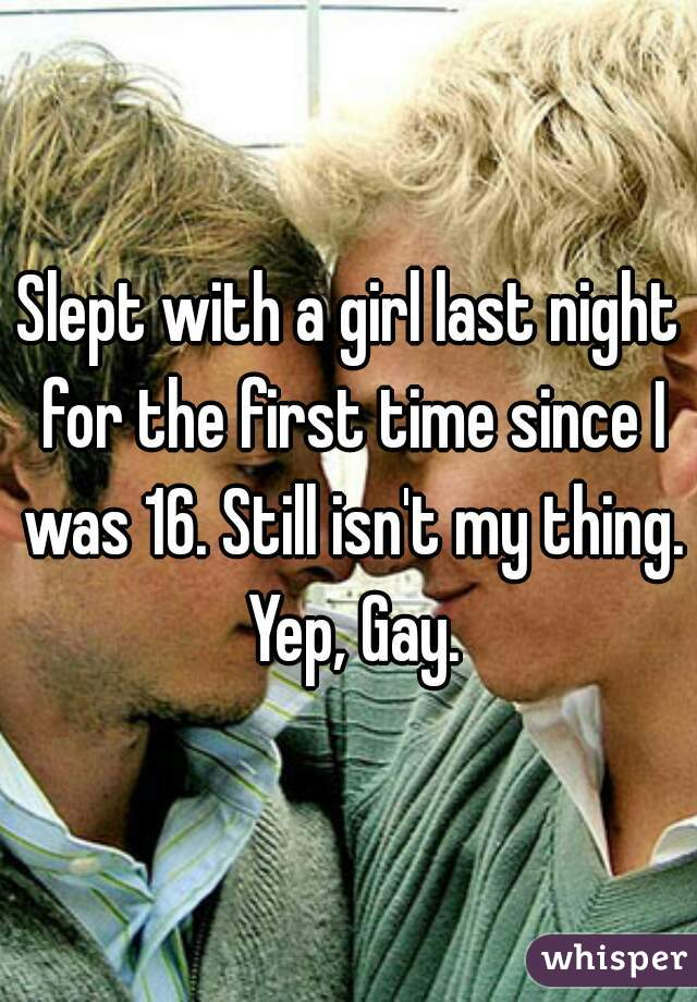 Slept with a girl last night for the first time since I was 16. Still isn't my thing. Yep, Gay.