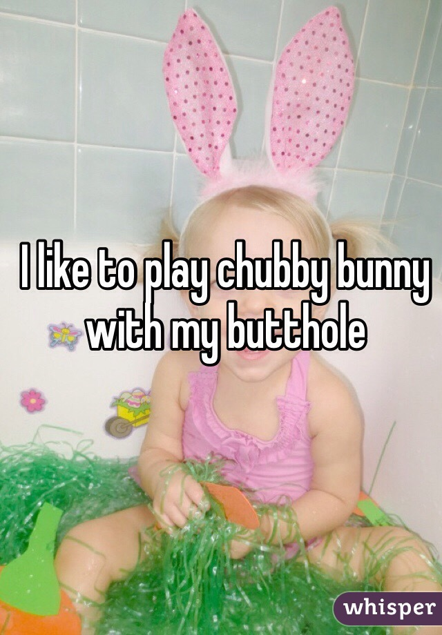 I like to play chubby bunny with my butthole