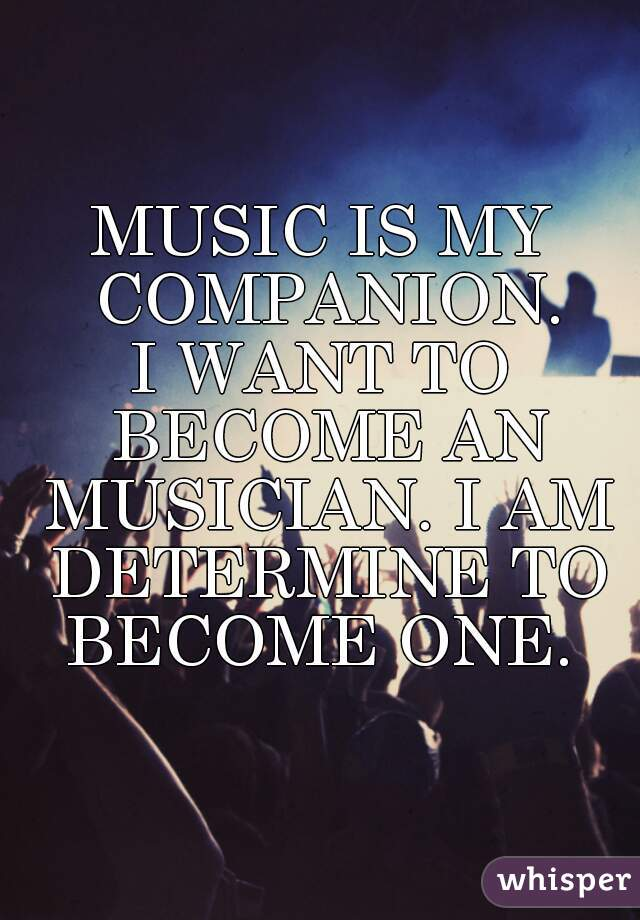 MUSIC IS MY COMPANION. I WANT TO BECOME AN MUSICIAN. I AM DETERMINE TO BECOME ONE.