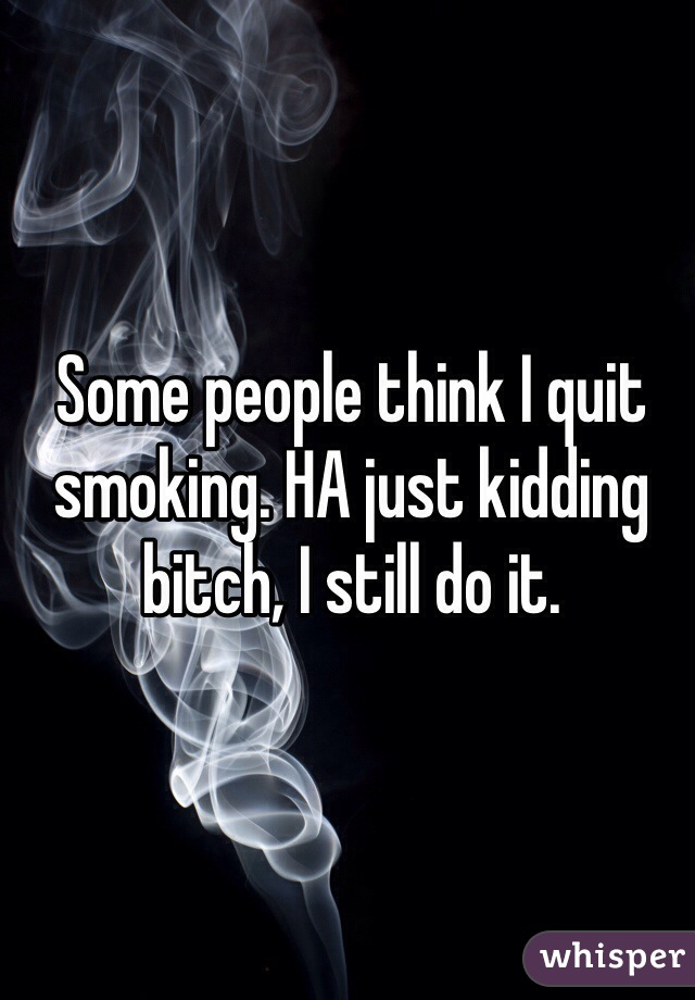 Some people think I quit smoking. HA just kidding bitch, I still do it.