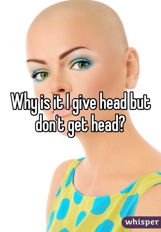 Why is it I give head but don't get head?