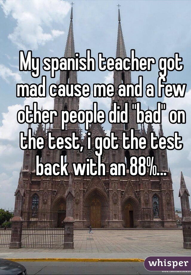 "My spanish teacher got mad cause me and a few other people did ""bad"" on the test, i got the test back with an 88%..."