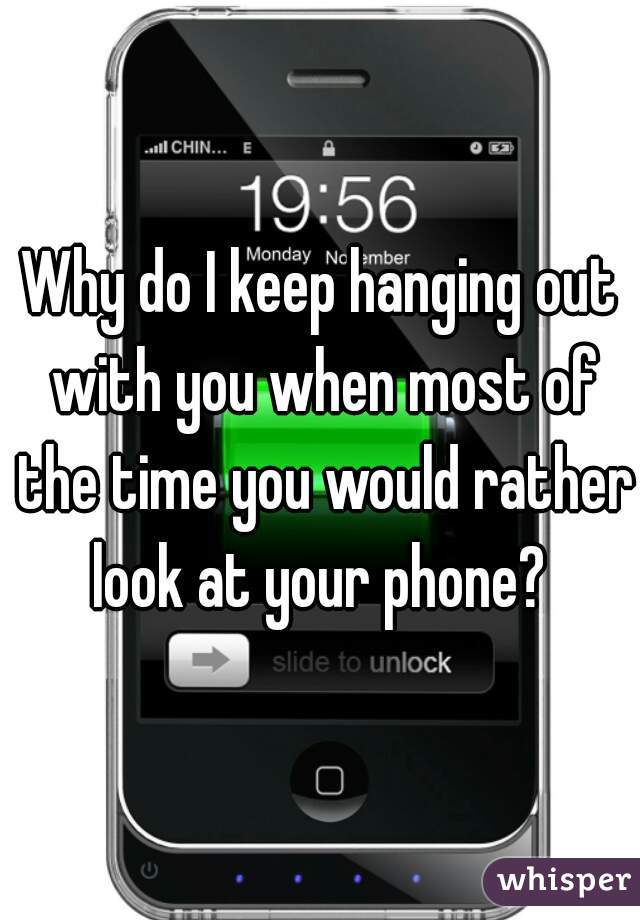 Why do I keep hanging out with you when most of the time you would rather look at your phone?