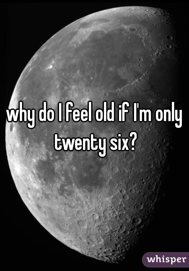 why do I feel old if I'm only twenty six?