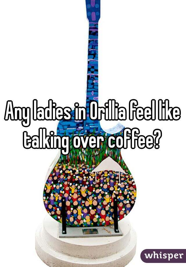 Any ladies in Orillia feel like talking over coffee?