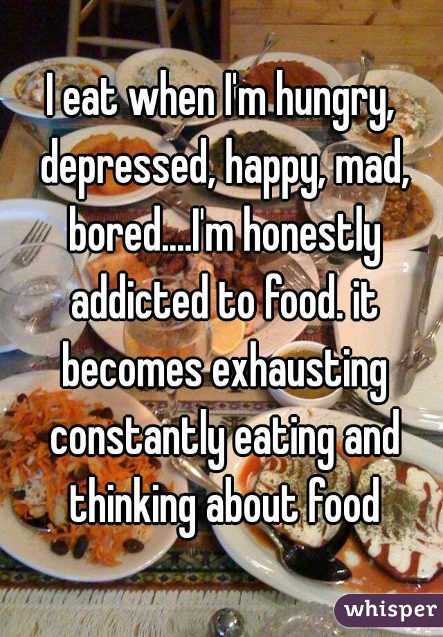 I eat when I'm hungry, depressed, happy, mad, bored....I'm honestly addicted to food. it becomes exhausting constantly eating and thinking about food