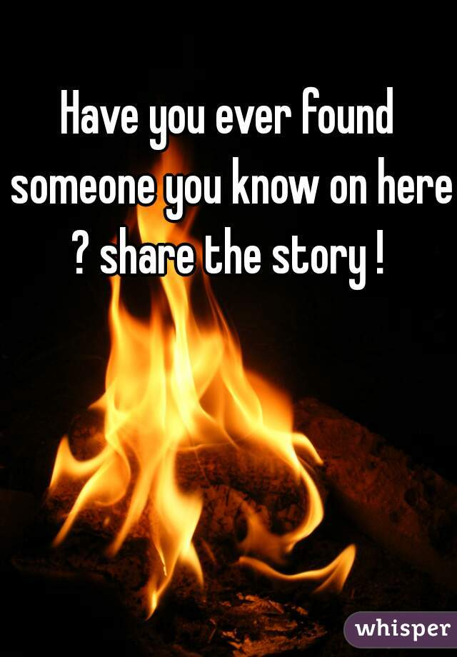 Have you ever found someone you know on here ? share the story !