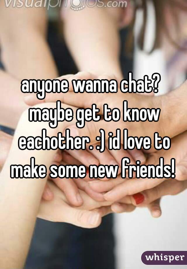 anyone wanna chat?  maybe get to know eachother. :) id love to make some new friends!