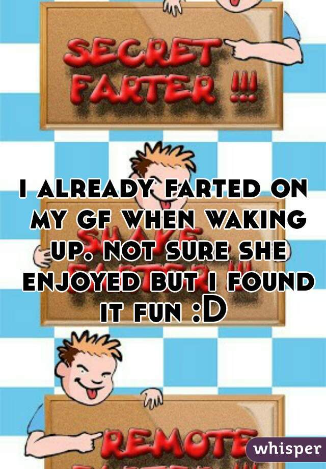 i already farted on my gf when waking up. not sure she enjoyed but i found it fun :D
