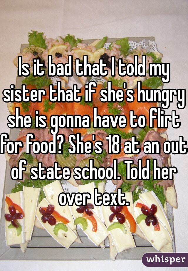 Is it bad that I told my sister that if she's hungry she is gonna have to flirt for food? She's 18 at an out of state school. Told her over text.