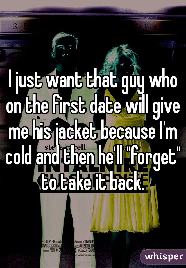 """I just want that guy who on the first date will give me his jacket because I'm cold and then he'll """"forget"""" to take it back."""