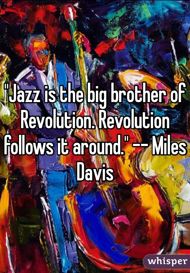 """Jazz is the big brother of Revolution. Revolution follows it around."" -- Miles Davis"