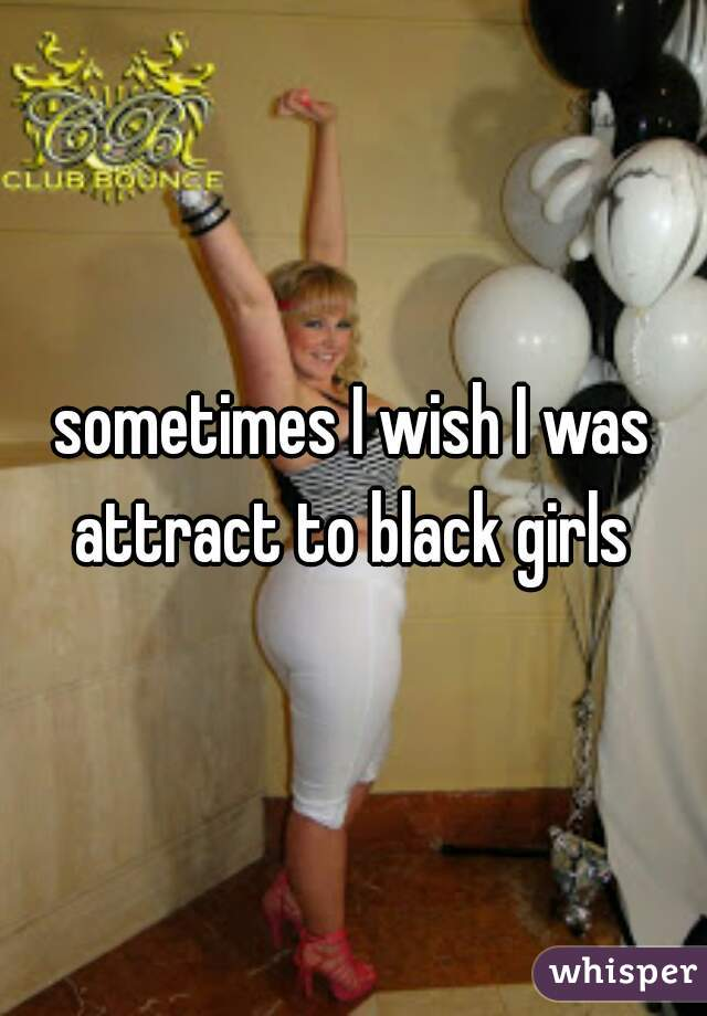 sometimes I wish I was attract to black girls
