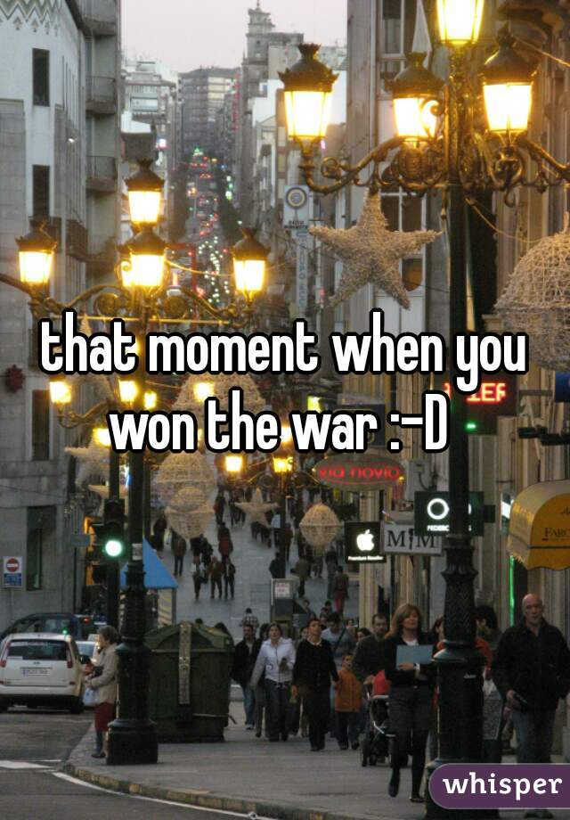 that moment when you won the war :-D