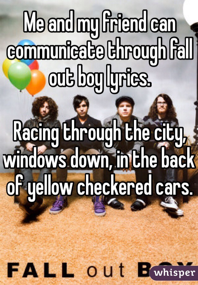 Me and my friend can communicate through fall out boy lyrics.   Racing through the city, windows down, in the back of yellow checkered cars.
