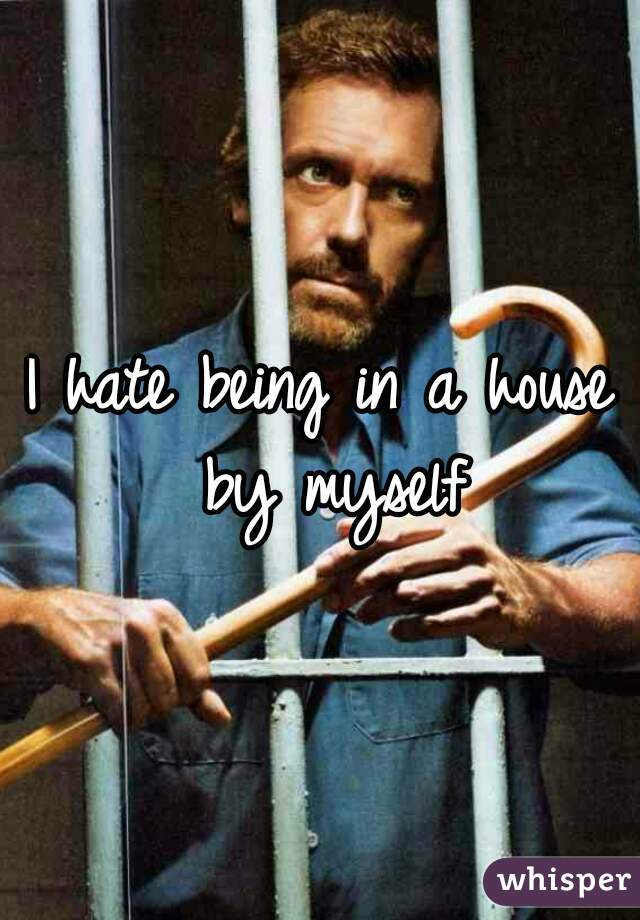 I hate being in a house by myself