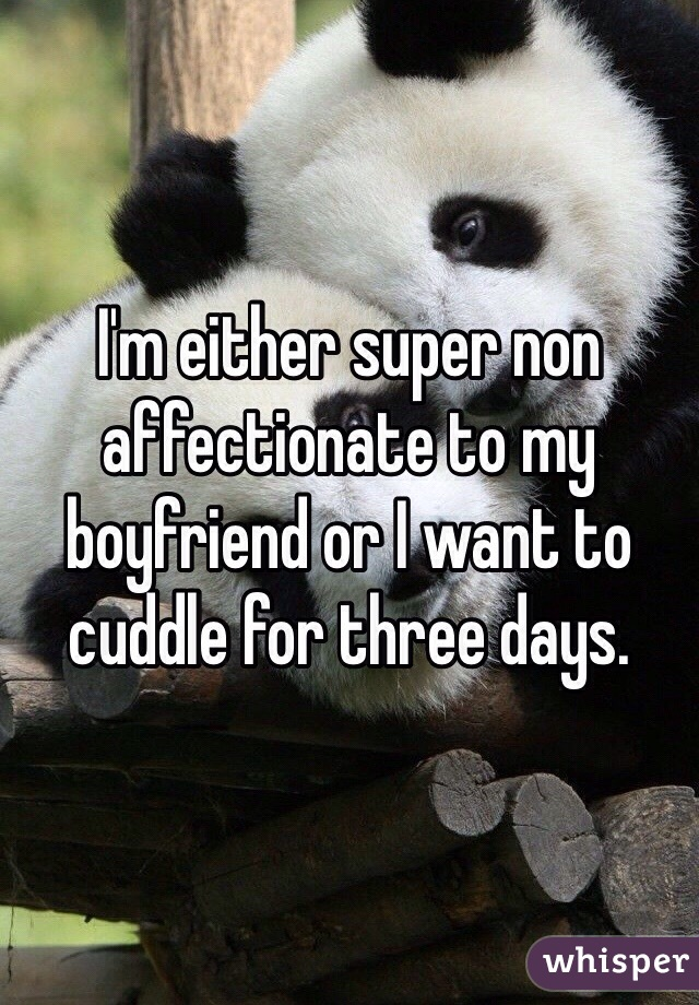 I'm either super non affectionate to my boyfriend or I want to cuddle for three days.