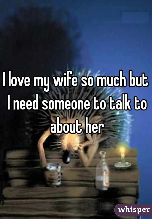 I love my wife so much but I need someone to talk to about her