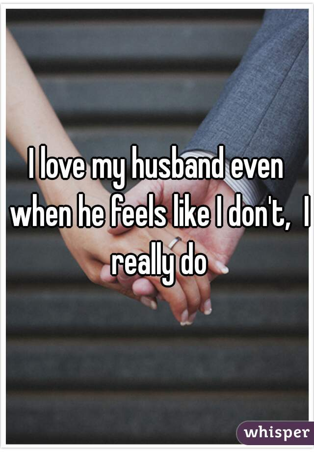 I love my husband even when he feels like I don't,  I really do