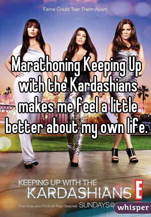 Marathoning Keeping Up with the Kardashians makes me feel a little better about my own life.