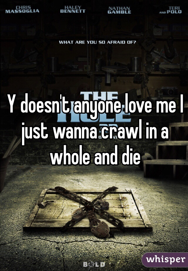 Y doesn't anyone love me I just wanna crawl in a whole and die