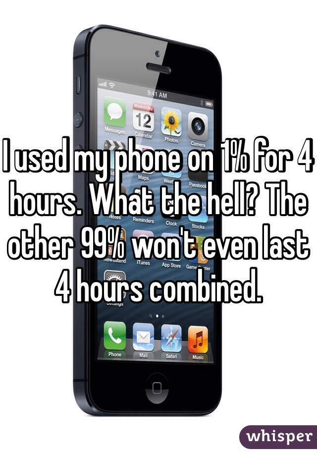 I used my phone on 1% for 4 hours. What the hell? The other 99% won't even last 4 hours combined.
