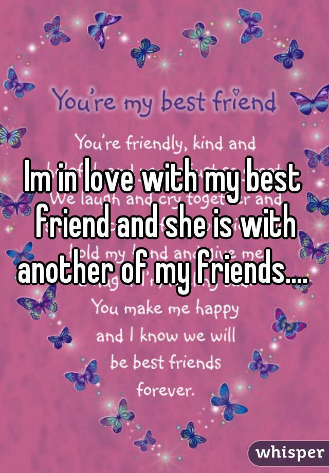 Im in love with my best friend and she is with another of my friends....